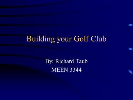 Building your Golf Club By: Richard Taub MEEN 3344.
