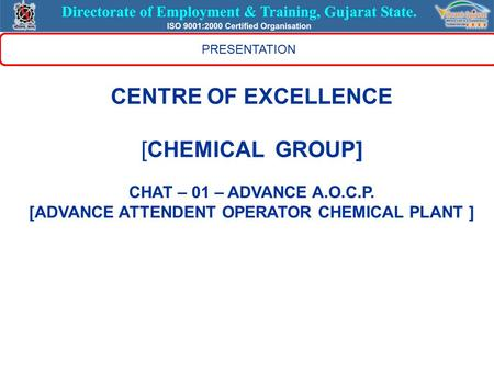 PRESENTATION CENTRE OF EXCELLENCE [CHEMICAL GROUP] CHAT – 01 – ADVANCE A.O.C.P. [ADVANCE ATTENDENT OPERATOR CHEMICAL PLANT ]