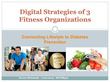 Connecting Lifestyle to Diabetes Prevention Digital Strategies of 3 Fitness Organizations Karen Mcintosh 7/20/2014 HCOM512.