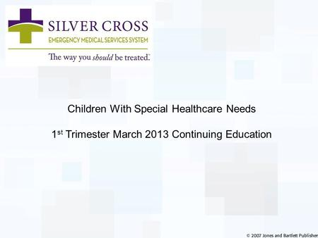 <strong>Children</strong> With Special Healthcare Needs 1 st Trimester March 2013 Continuing Education.
