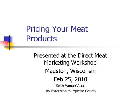 Pricing Your Meat Products Presented at the Direct Meat Marketing Workshop Mauston, Wisconsin Feb 25, 2010 Keith VanderVelde UW Extension Marquette County.
