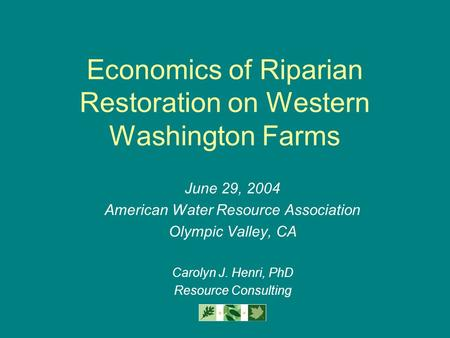 Economics of Riparian Restoration on Western Washington Farms June 29, 2004 American Water Resource Association Olympic Valley, CA Carolyn J. Henri, PhD.