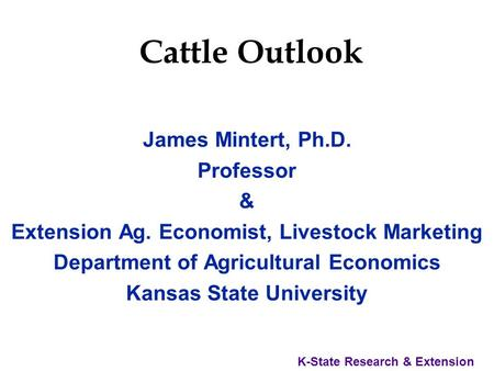 K-State Research & Extension Cattle Outlook James Mintert, Ph.D. Professor & Extension Ag. Economist, Livestock Marketing Department of Agricultural Economics.
