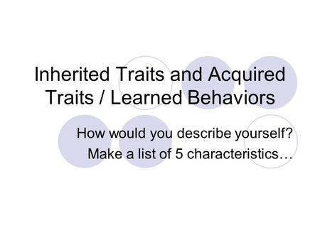 Inherited Traits and Acquired Traits / Learned Behaviors How would you describe yourself? Make a list of 5 characteristics…