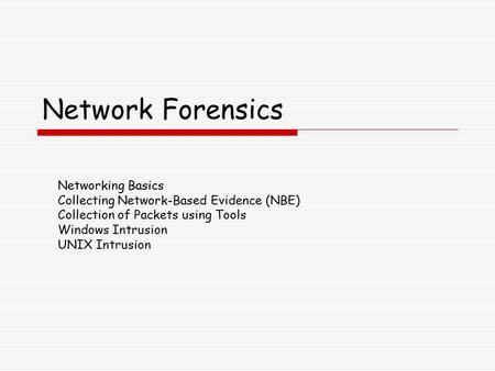 Network Forensics Networking Basics Collecting Network-Based Evidence (NBE) Collection of Packets using Tools Windows Intrusion UNIX Intrusion.