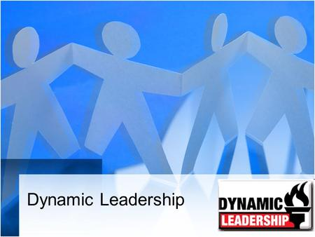 Dynamic Leadership. Some people are born leaders, others are thrown into a situation and expected to lead. What is the difference between a leader and.