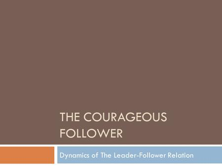 THE COURAGEOUS FOLLOWER Dynamics of The Leader-Follower Relation.