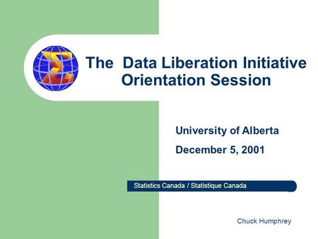 The Data Liberation Initiative Orientation Session Statistics Canada / Statistique Canada University of Alberta December 5, 2001 Chuck Humphrey.
