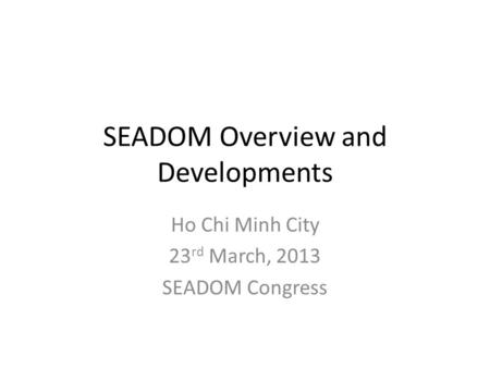 SEADOM Overview and Developments Ho Chi Minh City 23 rd March, 2013 SEADOM Congress.