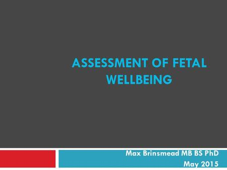 ASSESSMENT OF FETAL WELLBEING Max Brinsmead MB BS PhD May 2015.