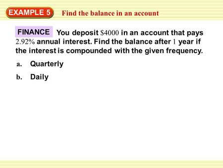 EXAMPLE 5 Find the balance in an account You deposit $4000 in an account that pays 2.92% annual interest. Find the balance after 1 year if the interest.