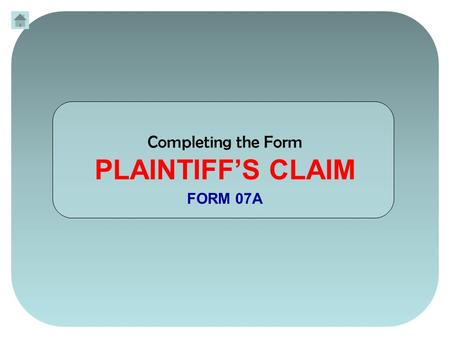 Completing the Form PLAINTIFF'S CLAIM FORM 07A. On the Plaintiff's Claim (FORM 07A) change your FORM STATUS by clicking once on the white box. A dropdown.