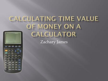 Zachary James.  This manual will describe in detail several different calculations of the time value of money (TVM) on a TI 83 Plus calculator. The basic.