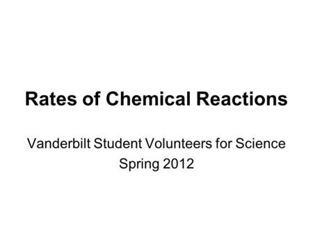 Rates of Chemical Reactions Vanderbilt Student Volunteers for Science Spring 2012.