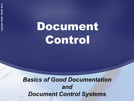 Copyright ©2008 AS9100 Store Document Control Basics of Good Documentation and Document Control Systems.