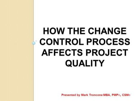 HOW THE CHANGE CONTROL PROCESS AFFECTS PROJECT QUALITY Presented by Mark Troncone MBA, PMP ®, CSM ®