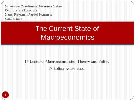 1 st Lecture: Macroeconomics, Theory and Policy Nikolina Kosteletou 1 The Current State of Macroeconomics National and Kapodistrian University of Athens.