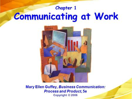 Chapter 1 Communicating at Work Mary Ellen Guffey, Business Communication: Process and Product, 5e Copyright © 2006.