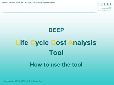 How to use the DEEP LeCCATo Life Cycle Costing Tool DEEP Life Cycle Cost Analysis Tool How to use the tool The DEEP Toolkit. TOOL 2.b.Life Cycle Cost Analysis.