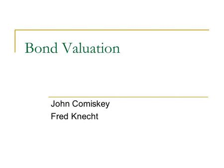 Bond Valuation John Comiskey Fred Knecht. Terms Principal – Amount of the loan on which the interest is calculated. Also called face value Coupon – Rate.