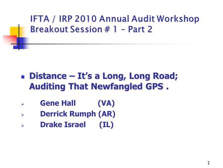 1 IFTA / IRP 2010 Annual Audit Workshop Breakout Session # 1 – Part 2 Distance – It's a Long, Long Road; Auditing That Newfangled GPS. Distance – It's.