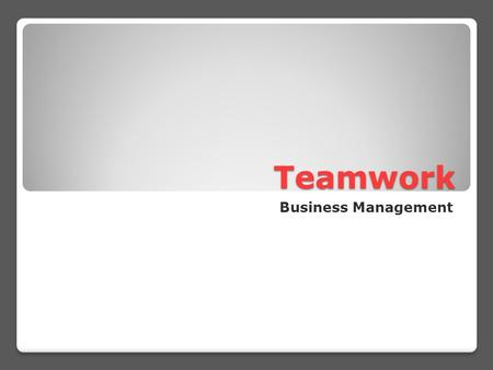 Teamwork Business Management. Why work as a team? 1. Efficiency 2. Morale 3. Information Preservation 4. Innovation 5. Reduced Waste 6. Usability 7. Unity.