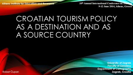 CROATIAN TOURISM POLICY AS A DESTINATION AND AS A SOURCE COUNTRY University of Zagreb Faculty of Geodesy Department of Cartography Zagreb, Croatia Robert.