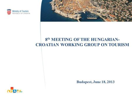 8 th MEETING OF THE HUNGARIAN- CROATIAN WORKING GROUP ON TOURISM Budapest, June 18, 2013.