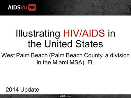Illustrating HIV/AIDS in the United States 2014 Update West Palm Beach (Palm Beach County, a division in the Miami MSA), FL.