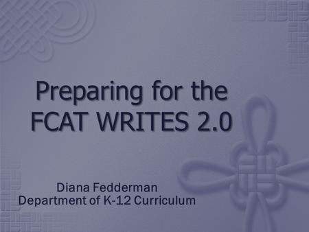 Preparing for the FCAT WRITES 2.0 Diana Fedderman Department of K-12 Curriculum.