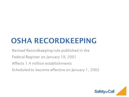 Safety on Call OSHA RECORDKEEPING Revised Recordkeeping rule published in the Federal Register on January 19, 2001 Affects 1.4 million establishments Scheduled.