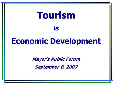 Tourism is Economic Development Mayor's Public Forum September 8, 2007.
