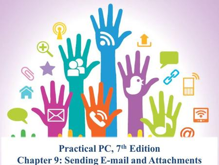 Practical PC, 7 th Edition Chapter 9: Sending E-mail and Attachments.