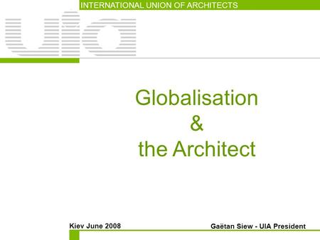Globalisation & the Architect INTERNATIONAL UNION OF ARCHITECTS Kiev June 2008 Gaëtan Siew - UIA President.