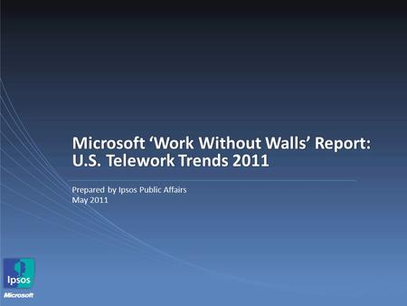 Microsoft 'Work Without Walls' Report: U.S. Telework Trends 2011 Prepared by Ipsos Public Affairs May 2011.