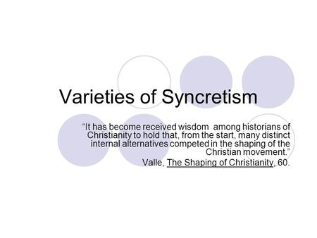"Varieties of Syncretism ""It has become received wisdom among historians of Christianity to hold that, from the start, many distinct internal alternatives."