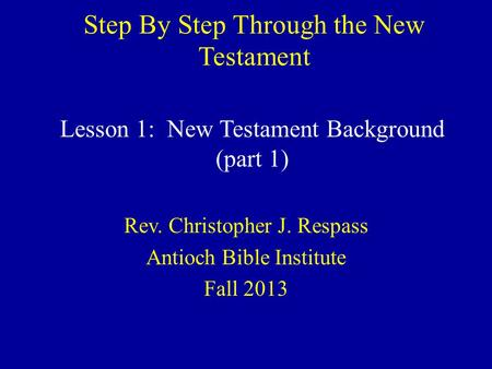Step By Step Through the New Testament Rev. Christopher J. Respass Antioch Bible Institute Fall 2013 Lesson 1: New Testament Background (part 1)