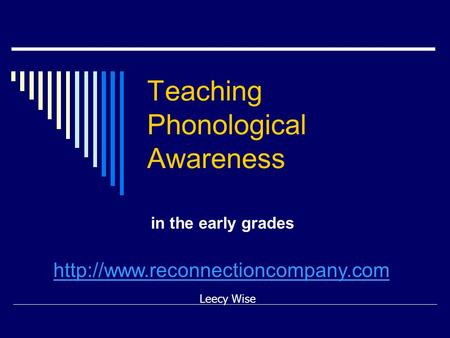 Teaching Phonological Awareness in the early grades Leecy Wise