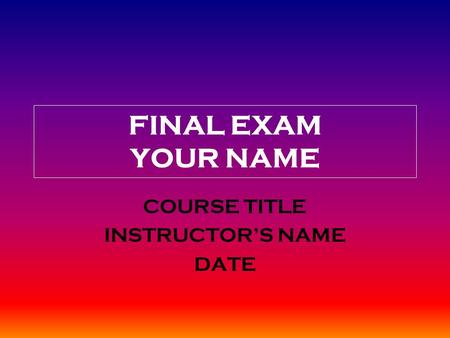 FINAL EXAM YOUR NAME COURSE TITLE INSTRUCTOR'S NAME DATE.