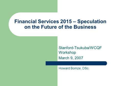 Financial Services 2015 – Speculation on the Future of the Business Stanford-Tsukuba/WCQF Workshop March 9, 2007 Howard Bomze, DSc.