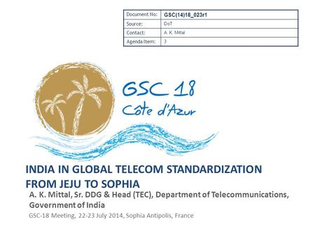 INDIA IN GLOBAL TELECOM STANDARDIZATION FROM JEJU TO SOPHIA A. K. Mittal, Sr. DDG & Head (TEC), Department of Telecommunications, Government of India GSC-18.