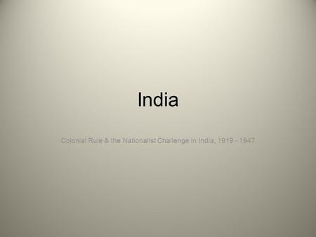 India Colonial Rule & the Nationalist Challenge in India, 1919 - 1947.