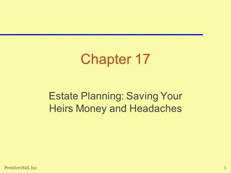 Prentice-Hall, Inc.1 Chapter 17 Estate Planning: Saving Your Heirs Money and Headaches.