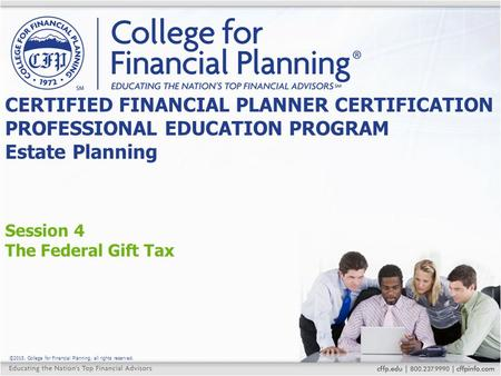 ©2015, College for Financial Planning, all rights reserved. Session 4 The Federal Gift Tax CERTIFIED FINANCIAL PLANNER CERTIFICATION PROFESSIONAL EDUCATION.