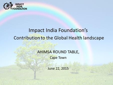 Impact India Foundation's Contribution to the Global Health landscape AHIMSA ROUND TABLE, Cape Town June 22, 2015 1.