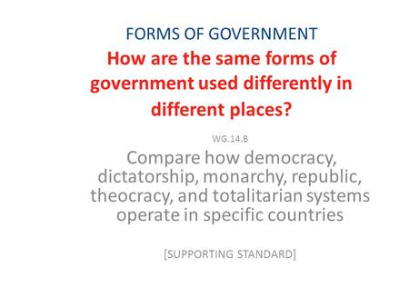 FORMS OF GOVERNMENT How are the same forms of government used differently in different places? WG.14.B Compare how democracy, dictatorship, monarchy, republic,