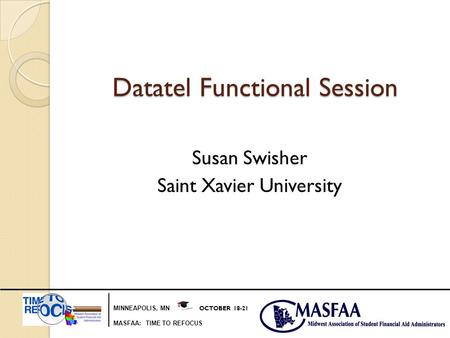 MINNEAPOLIS, MN OCTOBER 18-21 MASFAA: TIME TO REFOCUS Datatel Functional Session Susan Swisher Saint Xavier University.