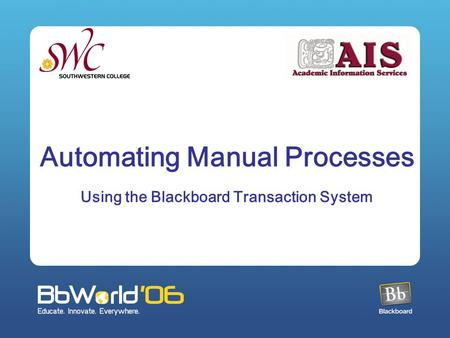 Automating Manual Processes Using the Blackboard Transaction System.