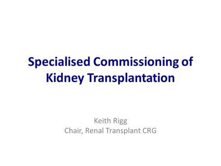 Specialised Commissioning of Kidney Transplantation Keith Rigg Chair, Renal Transplant CRG.