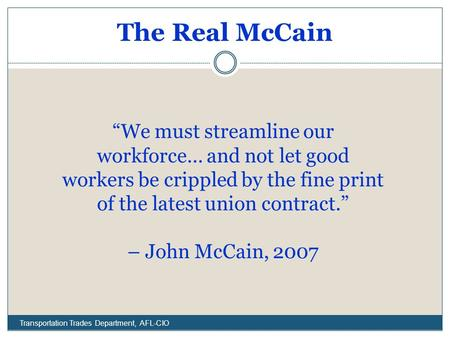 "The Real McCain Transportation Trades Department, AFL-CIO ""We must streamline our workforce… and not let good workers be crippled by the fine print of."